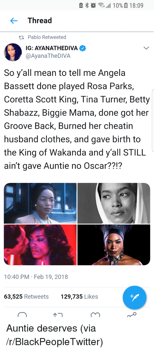 Blackpeopletwitter, Clothes, and Coretta Scott King: Thread  ti Pablo Retweeted  IG: AYANATHEDIVA  @AyanaTheDIVA  So y'all mean to tell me Angela  Bassett done played Rosa Parks,  Coretta Scott King, Tina Turner, Betty  Shabazz, Biggie Mama, done got her  Groove Back, Burned her cheatin  husband clothes, and gave birth to  the King of Wakanda and y'all STILL  ain't gave Auntie no Oscar??!?  10:40 PM Feb 19, 2018  63,525 Retweets  129,735 Likes <p>Auntie deserves (via /r/BlackPeopleTwitter)</p>
