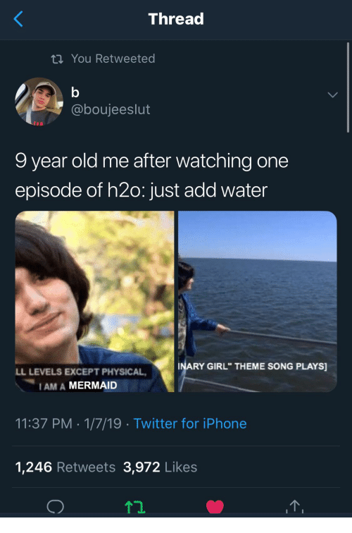 "Iphone, Twitter, and Girl: Thread  ti You Retweeted  @boujeeslut  9 year old me after watching one  episode of h2o: just add water  INARY GIRL"" THEME SONG PLAYS  LL LEVELS EXCEPT PHYSICAL  I AM A MERMAID  11:37 PM 1/7/19 Twitter for iPhone  1,246 Retweets 3,972 Likes"