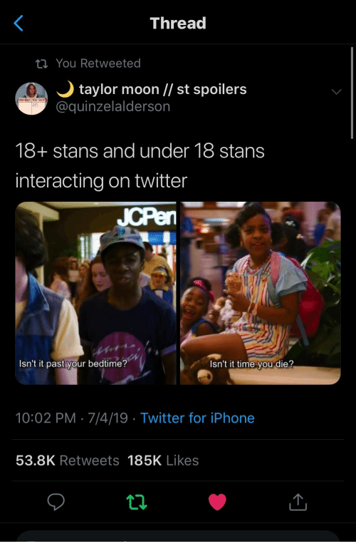 Iphone, Twitter, and Moon: Thread  ti You Retweeted  taylor moon // st spoilers  @quinzelalderson  YOU RULE YOU SUCK  18+ stans and under 18 stans  interacting on twitter  JCPen  Isn't it time you die?  Isn't it past your bedtime?  10:02 PM 7/4/19 Twitter for iPhone  53.8K Retweets 185K Likes  t