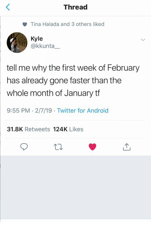 Android, Twitter, and Gone: Thread  Tina Halada and 3 others liked  Kyle  akkunta  tell me why the first week of February  has already gone faster than the  whole month of January tf  9:55 PM-2/7/19 Twitter for Android  31.8K Retweets 124K Likes
