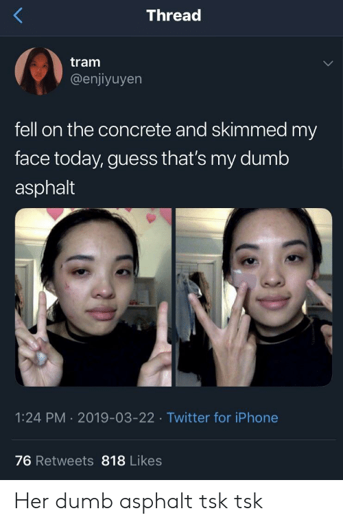 Dumb, Iphone, and Twitter: Thread  tram  @enjiyuyen  fell on the concrete and skimmed my  face today, guess that's my dumb  asphalt  1:24 PM 2019-03-22 Twitter for iPhone  76 Retweets 818 Likes Her dumb asphalt tsk tsk