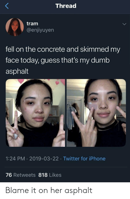 Dumb, Iphone, and Twitter: Thread  tram  @enjiyuyen  fell on the concrete and skimmed my  face today, guess that's my dumb  asphalt  1:24 PM 2019-03-22 Twitter for iPhone  76 Retweets 818 Likes Blame it on her asphalt