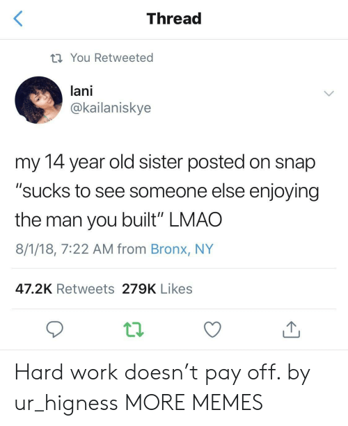 "Dank, Lmao, and Memes: Thread  You Retweeted  lani  @kailaniskye  my 14 year old sister posted on snap  ""sucks to see someone else enjoying  the man you built"" LMAO  8/1/18, 7:22 AM from Bronx, NY  47.2K Retweets 279K Likes Hard work doesn't pay off. by ur_higness MORE MEMES"