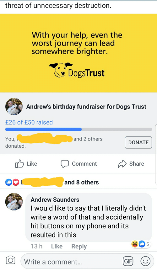 Birthday, Dogs, and Gif: threat of unnecessary destruction.  With your help, even the  worst journey can lead  somewhere brighter  DogsTrust  Andrew's birthday fundraiser for Dogs Trust  £26 of £50 raised  and 2 others  You  donated.  DONATE  Like Comment Share  and 8 others  Andrew Saunders  I would like to say that I literally didn't  write a word of that and accidentally  hit buttons on my phone and its  resulted in this  13 h Like Reply  5  Write a comment  ..  GIF) :