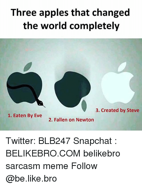 Be Like, Meme, and Memes: Three apples that changed  the world completely  3. Created by Steve  1. Eaten By Eve  2. Fallen on Newton Twitter: BLB247 Snapchat : BELIKEBRO.COM belikebro sarcasm meme Follow @be.like.bro