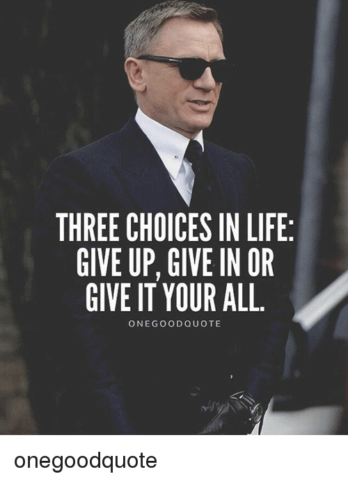 Three Choices In Life Give Up Give In Or Give It Your All One Good