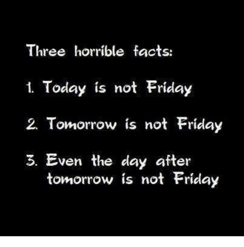 Facts, Friday, and Memes: Three horrible facts:  1. Today is not Friday  2. Tomorrow is not Friday  3. Even the day after  tomorrow is not Friday
