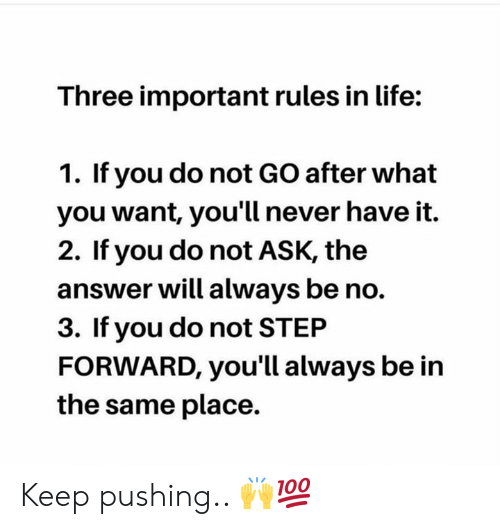 Life, Never, and Hood: Three important rules in life:  1. If you do not GO after what  you want, you'll never have it.  2. If you do not ASK, the  answer will always be no.  3. If you do not STEP  FORWARD, you'll always be in  the same place. Keep pushing.. 🙌💯