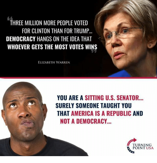 America, Elizabeth Warren, and Memes: THREE MILLION MORE PEOPLE VOTED  FOR CLINTON THAN FOR TRUMP...  DEMOCRACY HANGS ON THE IDEA THAT  WHOEVER GETS THE MOST VOTES WINS  ELIZABETH WARREN  YOU ARE A SITTING U.S. SENATOR...  SURELY SOMEONE TAUGHT YOU  THAT AMERICA IS A REPUBLIC AND  NOT A DEMOCRACY...  TURNING  POINT USA