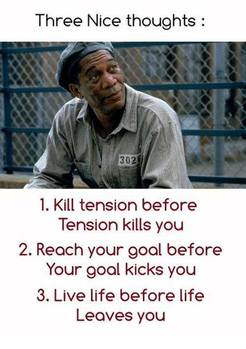 Reach, Three, and Tension: Three Nice thoughts  302  1. Kill tension before  Tension kills you  2. Reach your goal before  Your goal kicks you  3. Live life before life  Leaves you