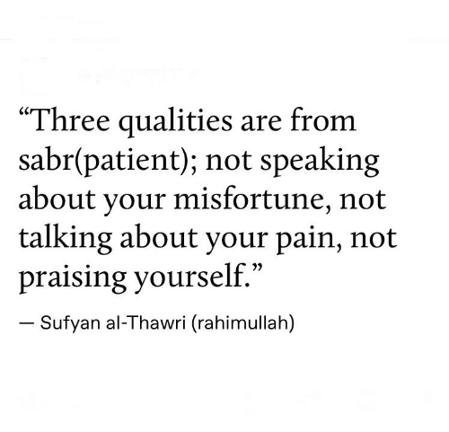 """Patient, Pain, and Three: """"Three qualities are from  sabr(patient); not speaking  about your misfortune, not  talking about your pain, not  praising yourself.""""  Sufyan al-Thawri (rahimullah)"""