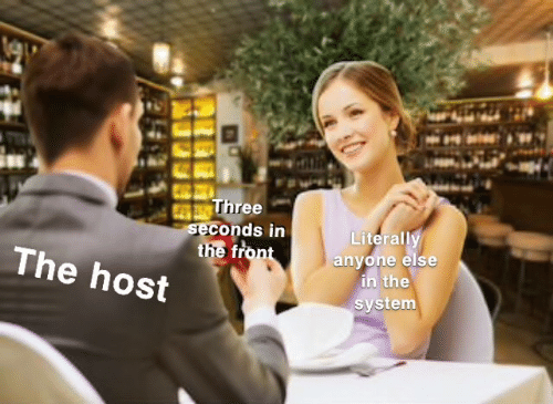 The Host, Host, and Three: Three  seconds in  the front  Literally  anyone else  in the  system  The host
