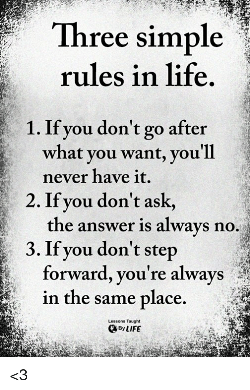 Life, Memes, and Never: Three simple  rules in life  1. If you don't go after  what you want, you'll  never have it.  the answer is alwavs no.  forward, you're always  2. If you don't ask,  3. If you don't step  in the same place.  Lessons Taught  By LIFE <3