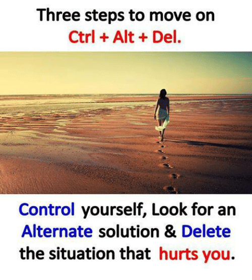 Memes, Control, and 🤖: Three steps to move on  Ctrl Alt Del.  Control yourself, Look for an  Alternate solution & Delete  the situation that hurts you.