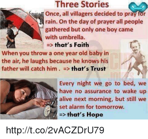 Memes, 🤖, and Village: Three Stories  Once, all villagers decided to pray for  rain. On the day of prayer all people  gathered but only one boy came  with umbrella.  that's Faith  When you throw a one year old baby in  the air, he laughs because he knows his  father will catch him that's Trust  Every night we  go to bed, we  have no assurance to wake up  alive next morning, but still we  set alarm for tomorrow.  that's Hope http://t.co/2vACZDrU79
