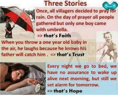 Alive, Alarm, and Rain: Three Stories  Once, all villagers decided to pray for  rain. On the day of prayer all people  gathered but only one boy came  with umbrella.  that's Faith  When you throw a one year old baby in  the air, he laughs because he knows his  father will catch him  that's Trust  Every night we go to bed, we  have no assurance to wake up  alive next morning, but still we  set alarm for tomorrow.  that's Hope