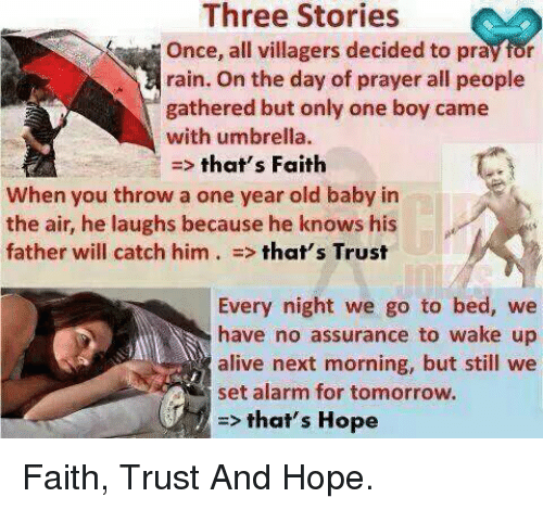 Memes, 🤖, and Assurance: Three Stories  rain. On the day of prayer all people  gathered but only one boy came  with umbrella  that's Faith  When you throw a one year old baby in  the air, he laughs because he knows his  father will catch him that's Trust  Every night we go to bed, we  have no assurance to wake up  alive next morning, but still we  set alarm for tomorrow.  that's Hope Faith, Trust And Hope.