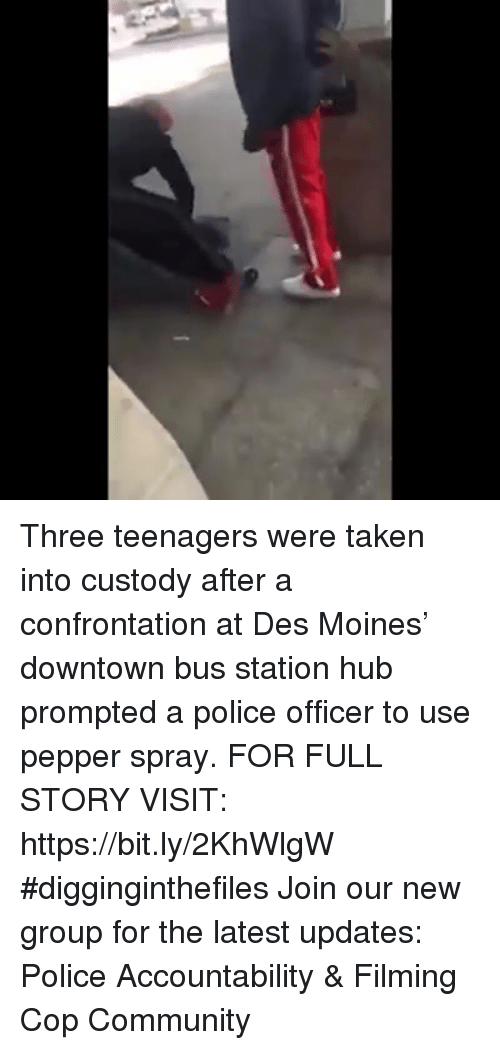 Community, Memes, and Police: Three teenagers were taken into custody after a confrontation at Des Moines' downtown bus station hub prompted a police officer to use pepper spray. FOR FULL STORY VISIT: https://bit.ly/2KhWlgW #digginginthefiles Join our new group for the latest updates: Police Accountability & Filming Cop Community