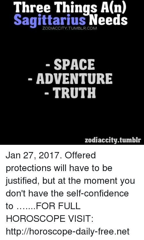 Confidence, Tumblr, and Free: Three Things A(n)  Sagittarius  Needs  COM  SPACE  ADVENTURE  TRUTH  zodiaccity.tumblr Jan 27, 2017. Offered protections will have to be justified, but at the moment you don't have the self-confidence to …....FOR FULL HOROSCOPE VISIT: http://horoscope-daily-free.net
