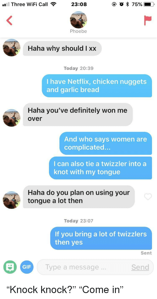 """Definitely, Gif, and Netflix: Three WiFi Call  23:08  Haha why should I xx  Today 20:39  I have Netflix, chicken nuggets  and garlic bread  Haha you've definitely won me  over  And who says women are  complicated...  I can also tie a twizzler into a  knot with my tongue  Haha do you plan on using your  tongue a lot then  Today 23:07  If you bring a lot of twizzlers  then yes  Sent  GIF  Type a message  Send """"Knock knock?"""" """"Come in"""""""