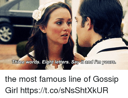 Memes, Say It, and Girl: Three words. Eight letters. Say it and lim yours the most famous line of Gossip Girl https://t.co/sNsShtXkUR