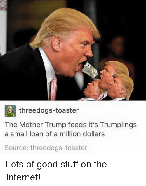 Funny Internet And Good Threedogs Toaster The Mother Trump Feeds Its Trumplings