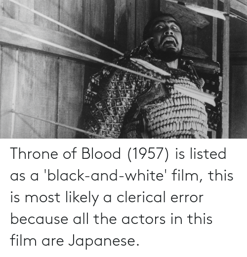 Black, Black and White, and White: Throne of Blood (1957) is listed as a 'black-and-white' film, this is most likely a clerical error because all the actors in this film are Japanese.