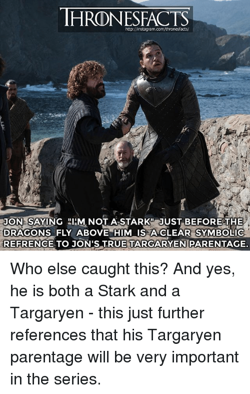 Instagram, Memes, and True: THRONESFACTS  http://instagram.com/thronesfacts/  JON SAYING IIM NOT A STARK JUST BEFORE THE  DRAGONS FLY ABOVE HIM IS A CLEAR SYMBOLIC  REFRENCE TO JON'S TRUE TARGARYEN PARENTAGE. Who else caught this? And yes, he is both a Stark and a Targaryen - this just further references that his Targaryen parentage will be very important in the series.