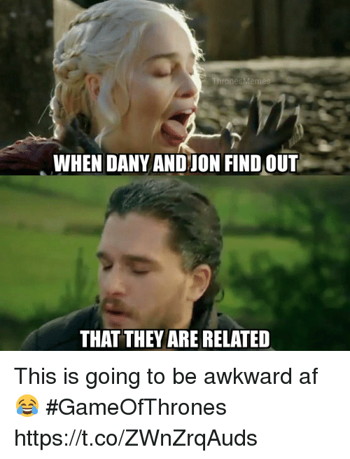 Af, Awkward, and Gameofthrones: ThronesMeme  WHEN DANY ANDJON FIND OUT  THAT THEY ARE RELATED This is going to be awkward af 😂 #GameOfThrones https://t.co/ZWnZrqAuds