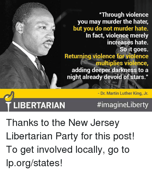 "Memes, New Jersey, and 🤖: ""Through violence  you may murder the hater,  but you do not murder hate.  In fact, violence merely  increases hate.  So it goes.  Returning violence for violence  multiplies violence,  adding deeper darkness to a  night already devoid of stars.""  Dr. Martin Luther King, Jr.  #imagineLiberty  T LIBERTARIAN Thanks to the New Jersey Libertarian Party for this post! To get involved locally, go to lp.org/states!"