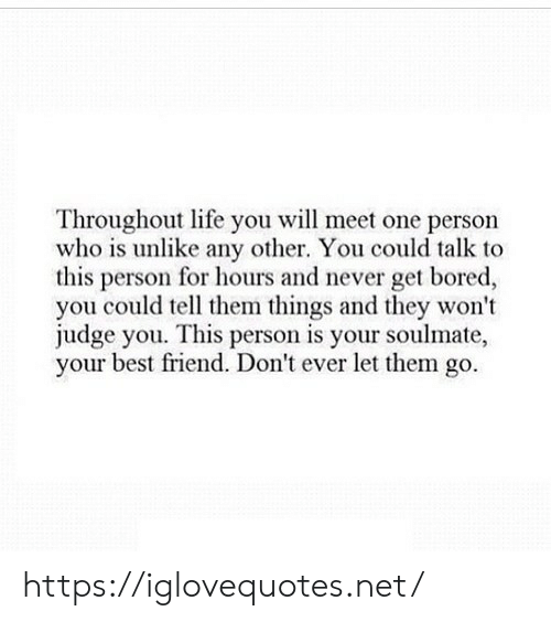 Best Friend, Bored, and Life: Throughout life you will meet one persorn  who is unlike any other. You could talk to  this person for hours and never get bored,  you could tell them things and they won't  judge you. This person is your soulmate,  your best friend. Don't ever let them go. https://iglovequotes.net/