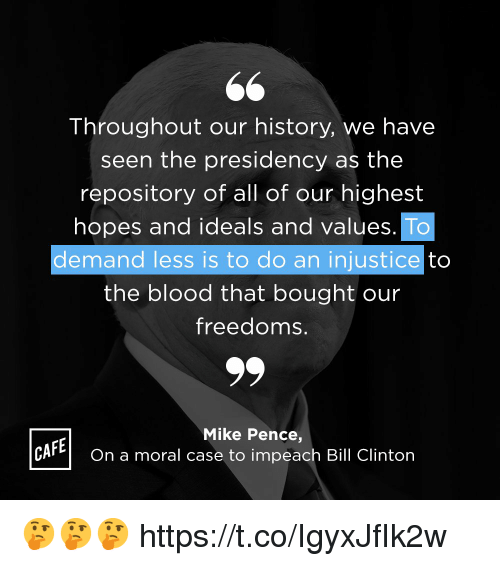 Bill Clinton, Memes, and History: Throughout our history, we have  seen the presidency as the  repository of all of our highest  hopes and ideals and values  demand less is to do an injustice to  the blood that bought our  freedoms.  Mike Pence,  CAFEOn a moral case to impeach Bill Clinton 🤔🤔🤔 https://t.co/IgyxJfIk2w
