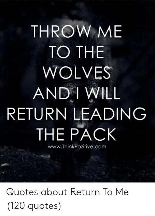 THROW ME TO THE WOLVES AND I WILL RETURN LEADING THE PACK ...