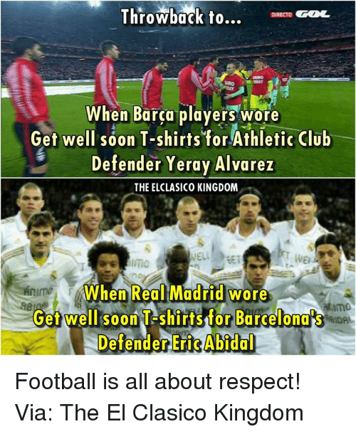 Memes, 🤖, and Kingdom: Throwback to...  DIRECTO  When Barca players wore  Get well soon T-shirts for Athletic Club  Defender Yeray Alvarez  THE ELCLASICO KINGDOM  When Real Madrid wore  Get well soon T-shirts for Barcelona  Defender Eri Abidal Football is all about respect! Via: The El Clasico Kingdom