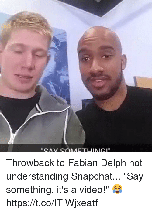 "me.me: Throwback to Fabian Delph not understanding Snapchat...  ""Say something, it's a video!"" 😂 https://t.co/ITlWjxeatf"