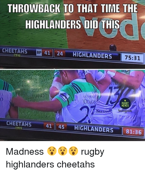 Memes, Time, and Rugby: THROWBACK TO THAT TIME THE  HIGHLANDERS DID THIS  BP  41 24 HIGHLANDERS  CHEETAHS  75:31  OTAG  RUGBY  MEMES  SuonniInsta  CHEETAHS  022  41 || 45-HIGHLANDERS-  81:36 Madness 😵😵😵 rugby highlanders cheetahs