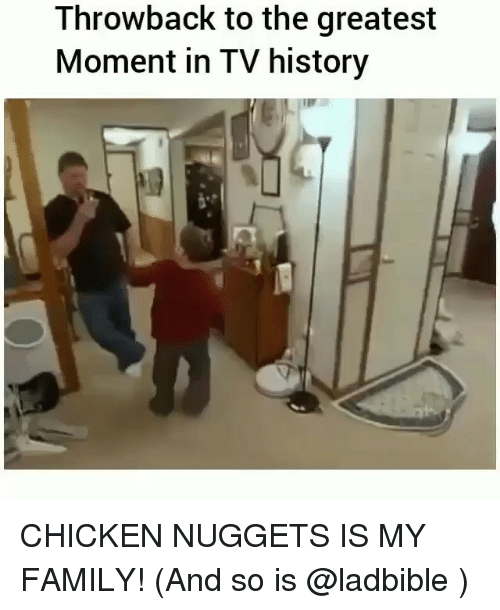 Family, Chicken, and History: Throwback to the greatest  Moment in TV history CHICKEN NUGGETS IS MY FAMILY! (And so is @ladbible )