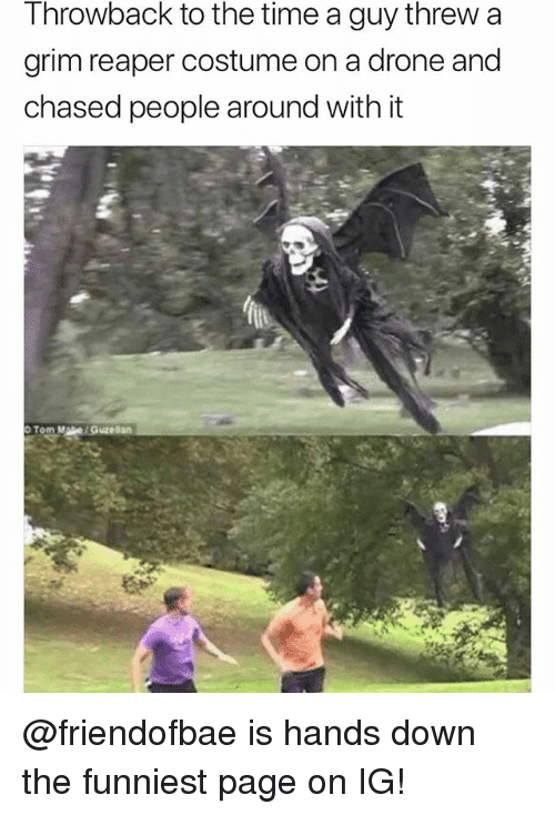 Drone, Funny, and Meme: Throwback to the time a guy threw a  grim reaper costume on a drone and  chased people around with it @friendofbae is hands down the funniest page on IG!