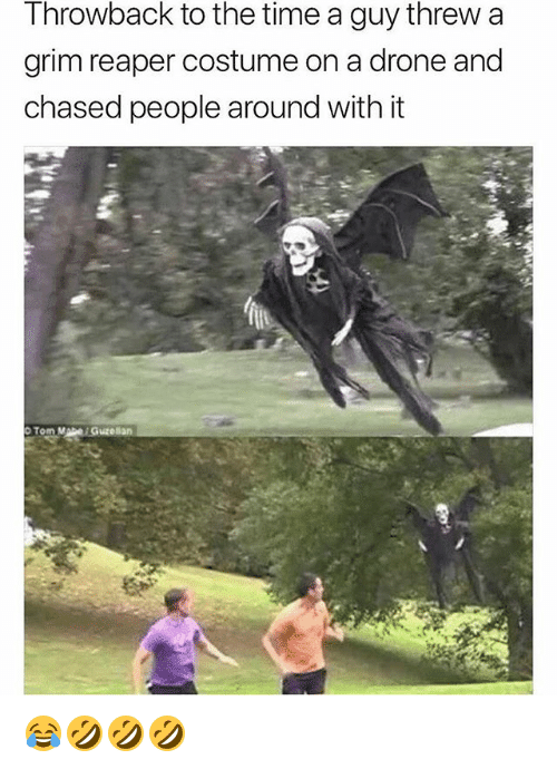 Drone, Time, and Girl Memes: Throwback to the time a guy threw a  grim reaper costume on a drone and  chased people around with it 😂🤣🤣🤣