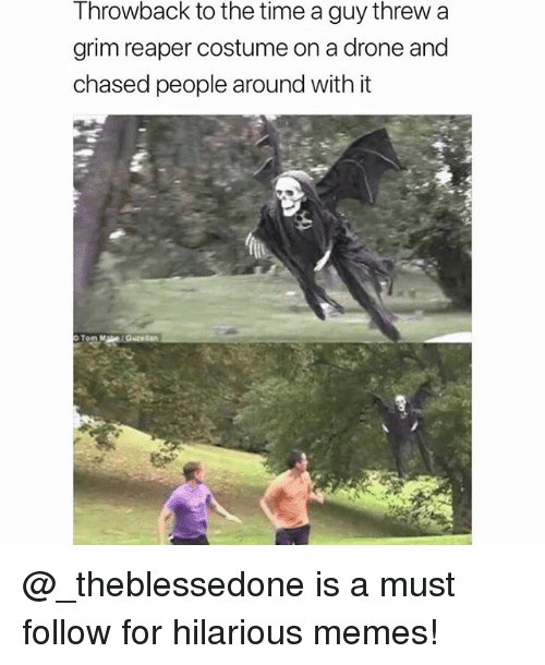 Drone, Memes, and Time: Throwback to the time a guy threw a  grim reaper costume on a drone and  chased people around with it @_theblessedone is a must follow for hilarious memes!