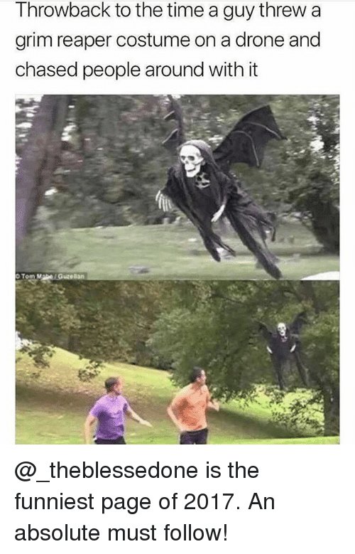 Drone, Memes, and Time: Throwback to the time a guy threw a  grim reaper costume on a drone and  chased people around with it @_theblessedone is the funniest page of 2017. An absolute must follow!