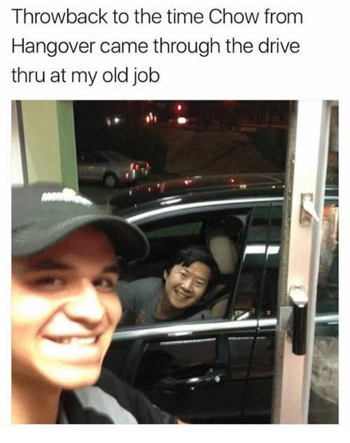 Dank, Hangover, and Drive: Throwback to the time Chow from  Hangover came through the drive  thru at my old job