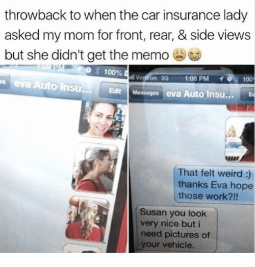Anaconda, Weird, and Work: throwback to when the car insurance lady  asked my mom for front, rear, & side views  but she didn't get the memo  eva Auto Insu..  100%  Verron 30 1:08 PM 100  Edit Messages eva Auto Insu.. Ec  ARB  ABB  That felt weird:  thanks Eva hope  those work?!!  Susan you look  very nice but i  need pictures of  your vehicle.