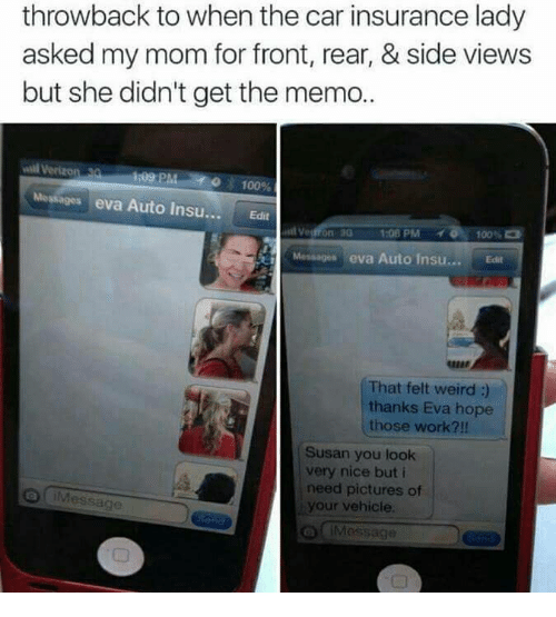 Cars, Memes, and Moms: throwback to when the car insurance lady  asked my mom for front, rear, & side views  but she didn't get the memo..  Verizon PM  100%  Messages eva Auto Insu...  Edit  and Ved  1:08 PM  100  Messages eva Auto insu... Edit  That felt weird  thanks Eva hope  those work?  Susan you look  very nice but i  need pictures of  your vehicle.  Message