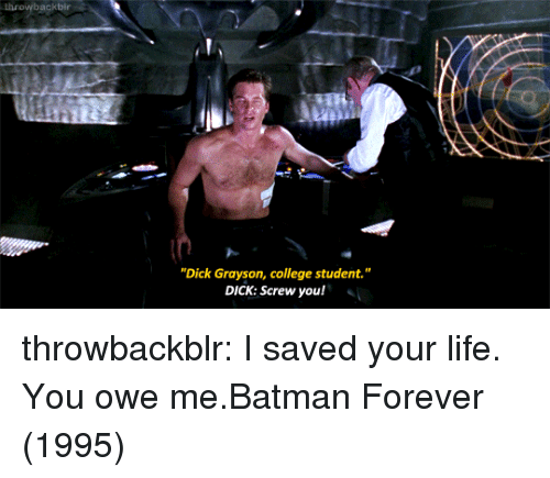 "Batman, College, and Life: throwbackbir  ""Dick Grayson, college student.""  DICK: Screw you! throwbackblr:  I saved your life. You owe me.Batman Forever (1995)"