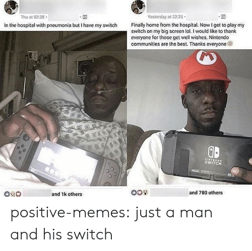 Memes, Nintendo, and Tumblr: Thu at 03:38  Yesterday at 2235  Finally home from the hospital. Now I get to play my  switch on my big screen l. I would like to thank  everyone for those get well wishes. Nintendo  communities are the best. Thanks everyone  In the hospital with pneumonia but I have my switch  GD  SWITCH  and 1k others  and 780 others positive-memes:  just a man and his switch