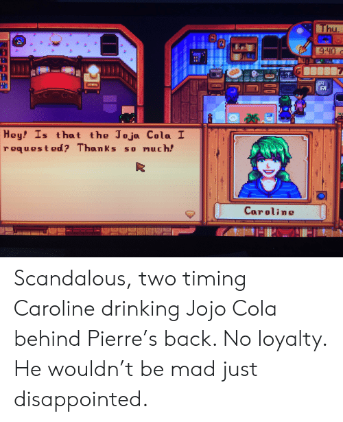 Disappointed, Drinking, and Jojo: Thu  He  9:40  Hey! Is that the Jojo Cola I  requested? Thanks so much!  Caroline  FLE Scandalous, two timing Caroline drinking Jojo Cola behind Pierre's back. No loyalty. He wouldn't be mad just disappointed.