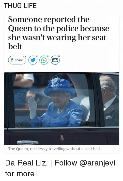 Life, Memes, and Police: THUG LIFE  Someone reported the  Queen to the police because  she wasn't wearing her seat  belt  f share ) (y) ( 9) (  The Queen, recklessly travelling without a seat belt. Da Real Liz.   Follow @aranjevi for more!