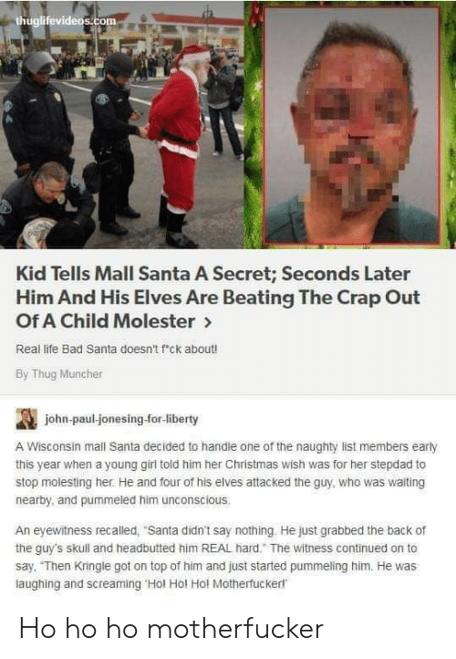 """Bad, Christmas, and Life: thuglifevideos.com  Kid Tells Mall Santa A Secret; Seconds Later  Him And His Elves Are Beating The Crap Out  Of A Child Molester>  Real life Bad Santa doesn't f'ck about!  By Thug Muncher  john-paul-jonesing-for-liberty  A Wisconsin mall Santa decided to handle one of the naughty list members early  this year when a young girl told him her Christmas wish was for her stepdad to  stop molesting her. He and four of his elves attacked the guy, who was waiting  nearby, and pummeled him unconscious.  An eyewitness recalled, """"Santa didn't say nothing He just grabbed the back of  the guy's skull and headbutted him REAL hard."""" The witness continued on to  say, """"Then Kringle got on top of him and just started pummeling him. He was  laughing and screaming 'Hol Hol Hol Motherfuckerl Ho ho ho motherfucker"""