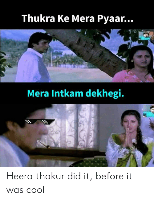 Memes, Cool, and 🤖: Thukra Ke Mera Pyaar...  Mera Intkam dekhegi. Heera thakur did it, before it was cool